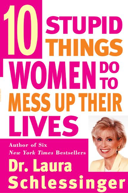 10 Stupid Things Women Do to Mess Up Their Lives By Schlessinger, Laura